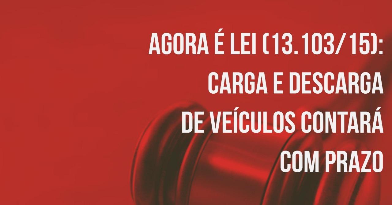 Agora é Lei (13.103/15): Carga e Descarga de Veículos contará com prazo máximo para realização